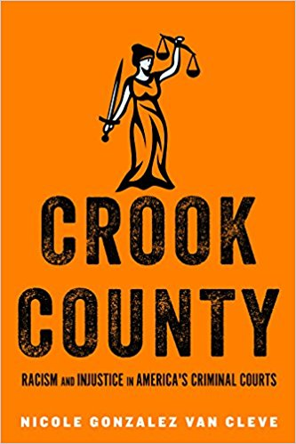Crook County: Racism and Injustice in America's Largest Criminal Court By Nicole Gonzalez Van Cleve