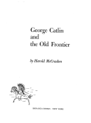 George Catlin and the old frontier, Harold McCracken, 1959